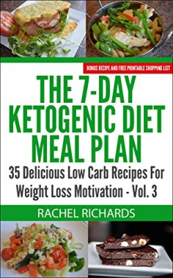 The 7-Day Ketogenic Diet Meal Plan: 35 Delicious Low Carb Recipes For Weight Loss Motivation – Volume 3