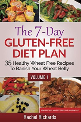 The 7-Day Gluten Free Diet Plan: 35 Healthy Wheat Free Recipes To Banish Your Wheat Belly – Volume 1